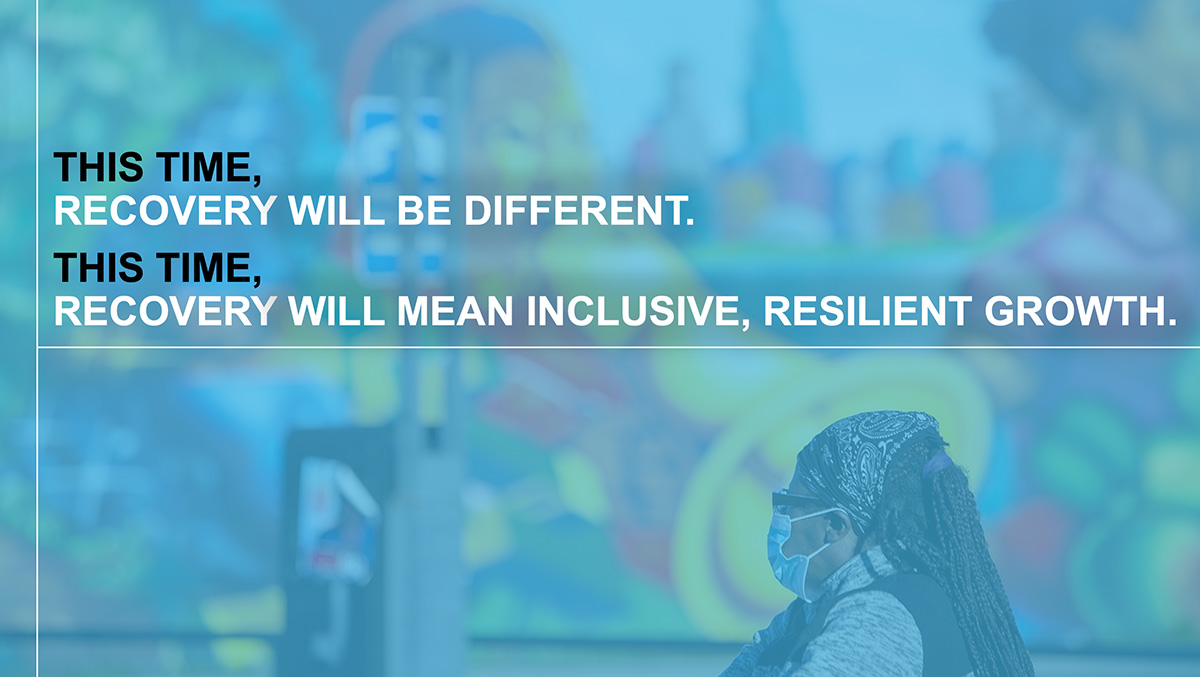 This time, recovery will be different. This time, recovery will mean inclusive, resilient growth.